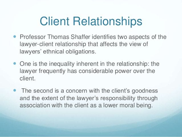 Client Relationships   Professor Thomas Shaffer identifies two aspects of the  lawyer-client relationship that affects th...