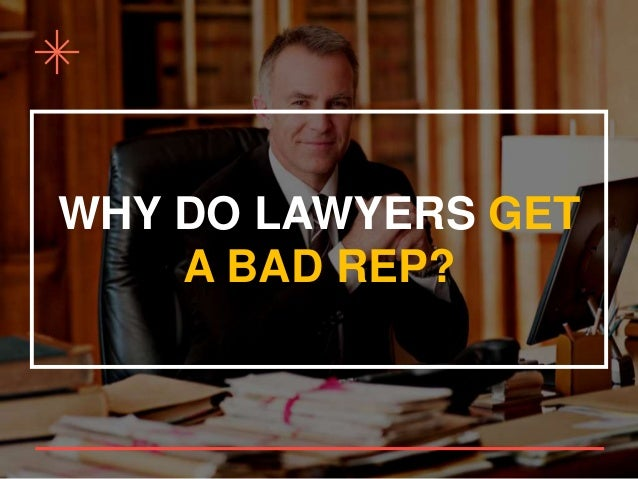 WHY DO LAWYERS GET A BAD REP?