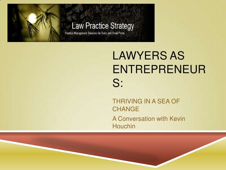 Lawyers as entrepreneurs:<br />THRIVING IN A SEA OF CHANGE<br />A Conversation with Kevin Houchin<br />