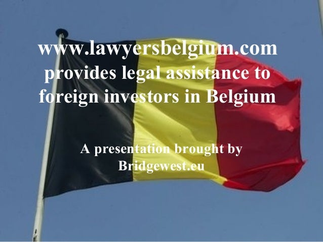 www.lawyersbelgium.com provides legal assistance to foreign investors in Belgium A presentation brought by Bridgewest.eu