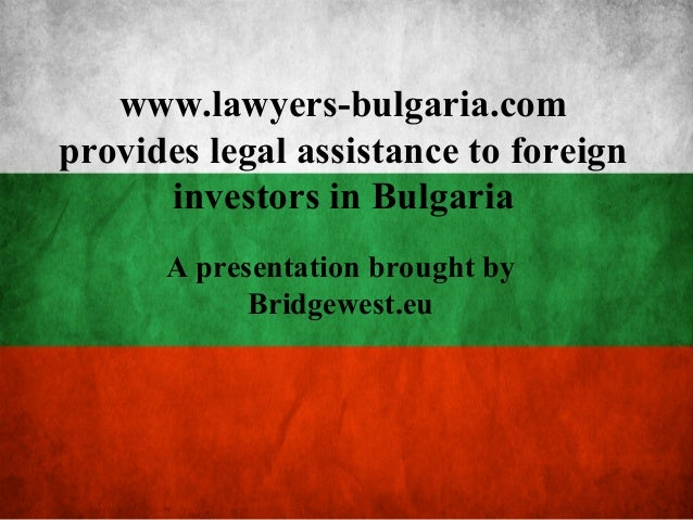 www.lawyers-bulgaria.com provides legal assistance to foreign investors in Bulgaria A presentation brought by Bridgewest.eu