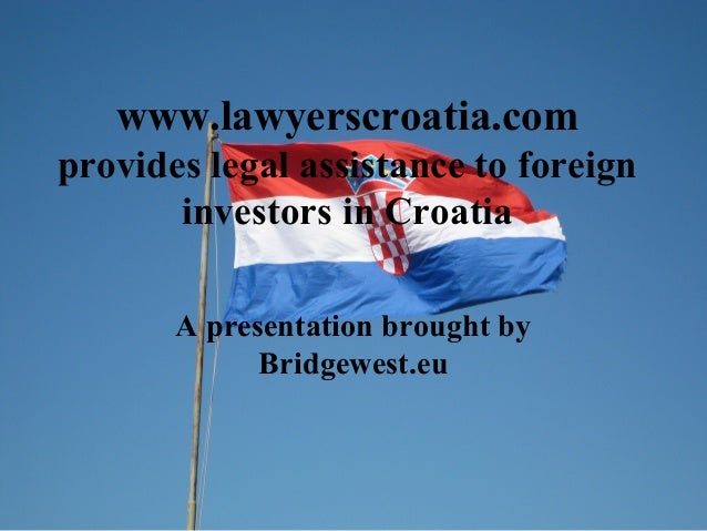 www.lawyerscroatia.com provides legal assistance to foreign investors in Croatia A presentation brought by Bridgewest.eu