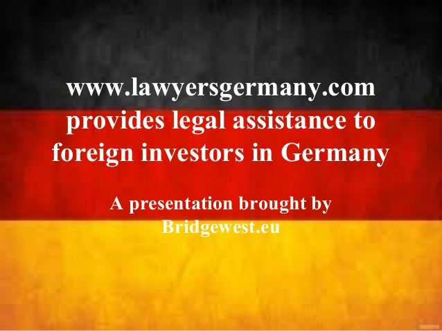 www.lawyersgermany.com provides legal assistance to foreign investors in Germany A presentation brought by Bridgewest.eu