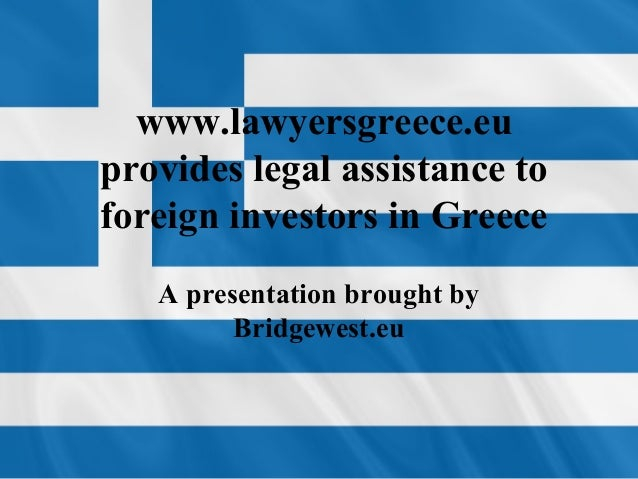 www.lawyersgreece.eu provides legal assistance to foreign investors in Greece A presentation brought by Bridgewest.eu