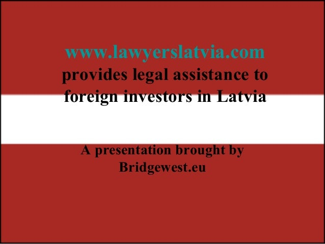 www.lawyerslatvia.com provides legal assistance to foreign investors in Latvia A presentation brought by Bridgewest.eu