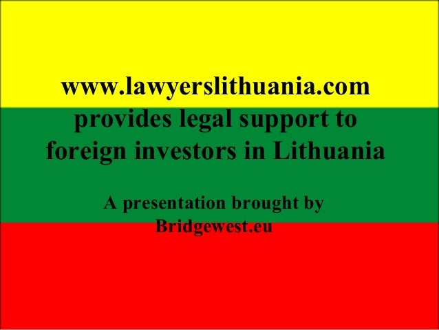 www.lawyerslithuania.com provides legal support to foreign investors in Lithuania A presentation brought by Bridgewest.eu