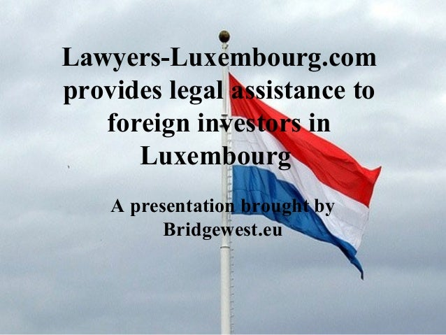 Lawyers-Luxembourg.com provides legal assistance to foreign investors in Luxembourg A presentation brought by Bridgewest.eu