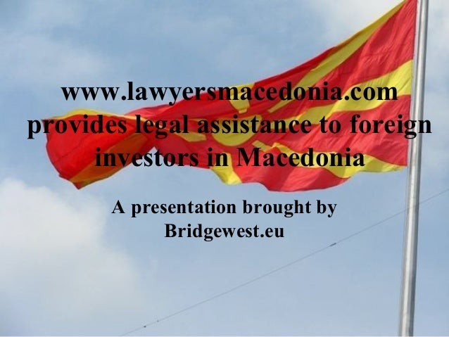 www.lawyersmacedonia.com provides legal assistance to foreign investors in Macedonia A presentation brought by Bridgewest....