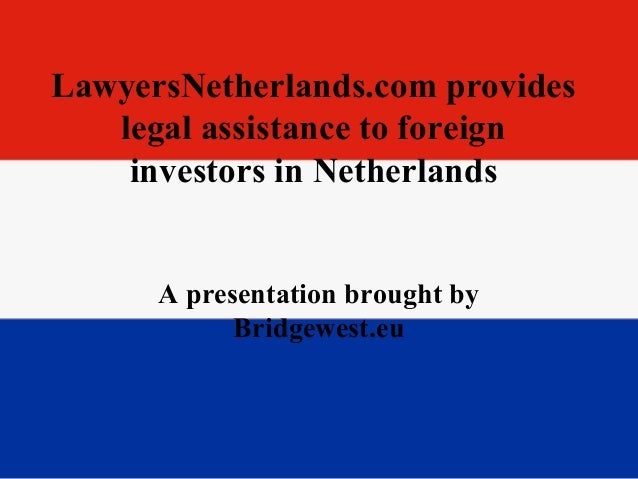 LawyersNetherlands.com provides legal assistance to foreign investors in Netherlands A presentation brought by Bridgewest....