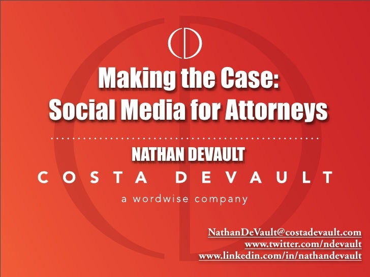 Making the Case: Social Media for Attorneys        NATHAN DEVAULT                    NathanDeVault@costadevault.com       ...