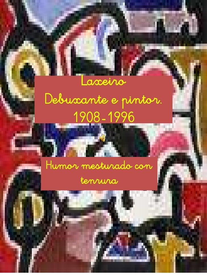 LaxeiroDebuxante e pintor.1908-1996<br />Humor mesturado con tenrura <br />