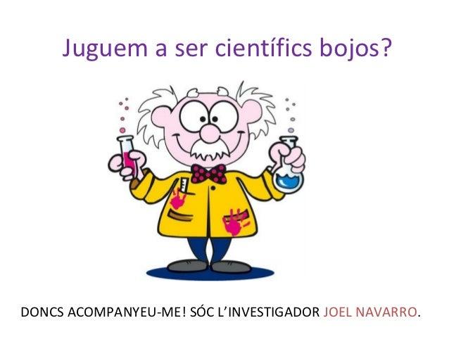 Juguem a ser científics bojos?DONCS ACOMPANYEU-ME! SÓC L'INVESTIGADOR JOEL NAVARRO.