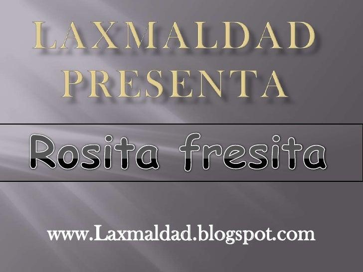 Laxmaldadpresenta<br />Rosita fresita<br />www.Laxmaldad.blogspot.com <br />