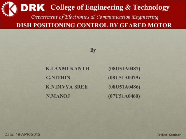 DRK College of Engineering & Technology DISH POSITIONING CONTROL BY GEARED MOTOR Project- SeminarDate: 19-APR-2012 Departm...