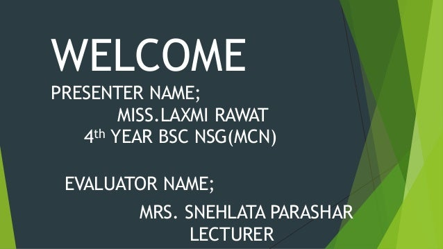 WELCOME PRESENTER NAME; MISS.LAXMI RAWAT 4th YEAR BSC NSG(MCN) EVALUATOR NAME; MRS. SNEHLATA PARASHAR LECTURER