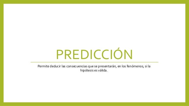 PREDICCIÓN Permite deducir las consecuencias que se presentarán, en los fenómenos, si la hipótesis es válida.