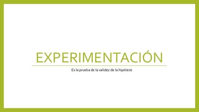 EXPERIMENTACIÓN Es la prueba de la validez de la hipótesis