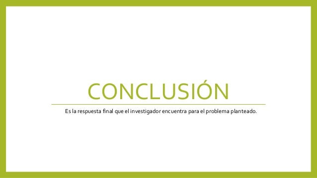 CONCLUSIÓN Es la respuesta final que el investigador encuentra para el problema planteado.