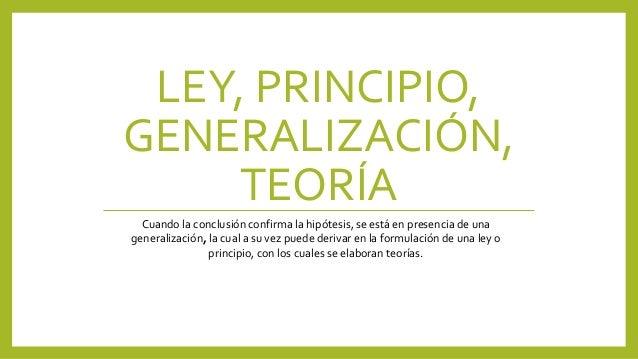 LEY, PRINCIPIO, GENERALIZACIÓN, TEORÍA Cuando la conclusión confirma la hipótesis, se está en presencia de una generalizac...