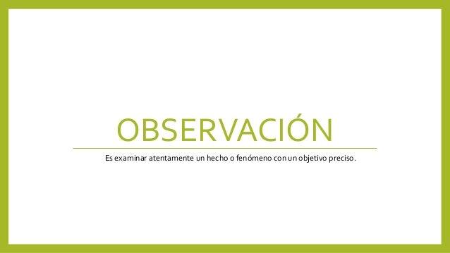 OBSERVACIÓN Es examinar atentamente un hecho o fenómeno con un objetivo preciso.