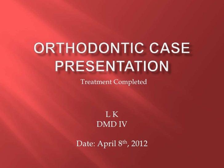 Treatment Completed      LK     DMD IVDate: April 8th, 2012