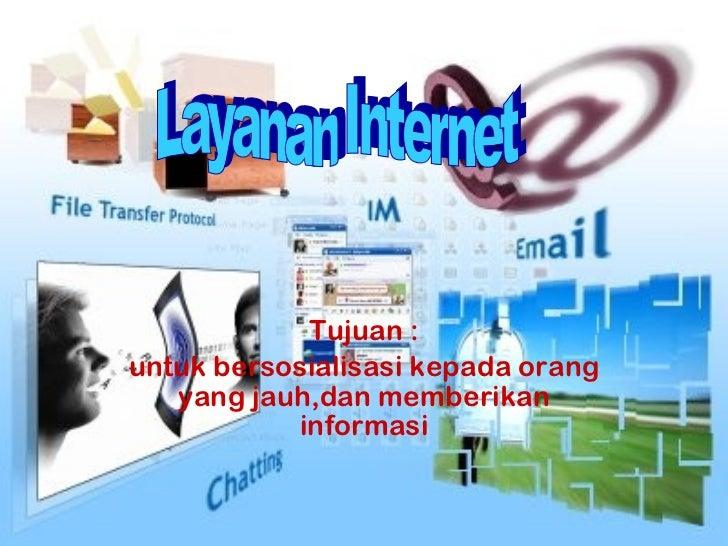 Tujuan : untuk bersosialisasi kepada orang yang jauh,dan memberikan informasi Layanan Internet