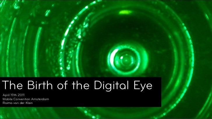 The Birth of the Digital EyeThe Birth of the Digital Eye April 19th 2011 Mobile Convention Amsterdam Raimo van der Klein© ...