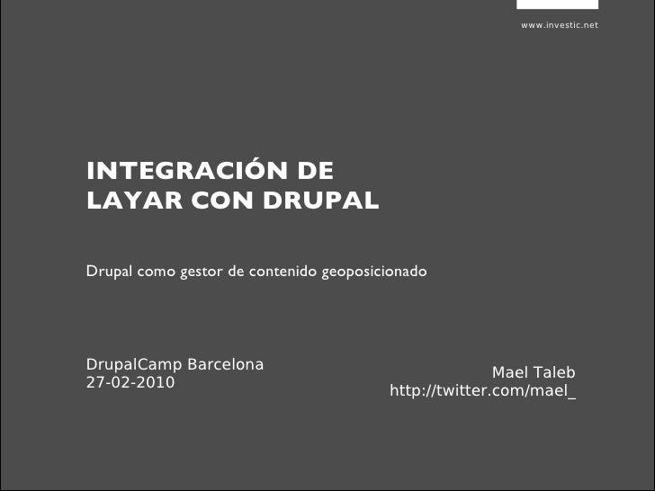 www.investic.net INTEGRACIÓN DE LAYAR CON DRUPAL Mael Taleb http://twitter.com/mael_ Drupal como gestor de contenido geopo...