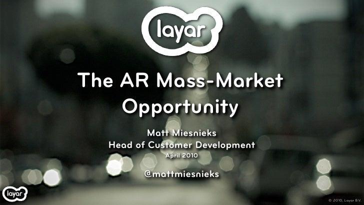 The AR Mass-Market     Opportunity           Matt Miesnieks   Head of Customer Development             April 2010         ...