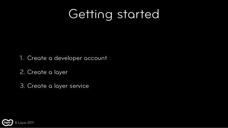 Getting started   1. Create a developer account   2. Create a layer   3. Create a layer service© Layar 2011