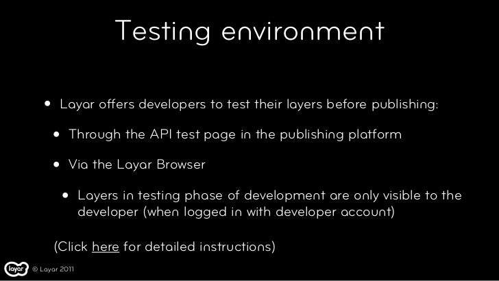 Testing environment   •    Layar offers developers to test their layers before publishing:       •   Through the API test ...
