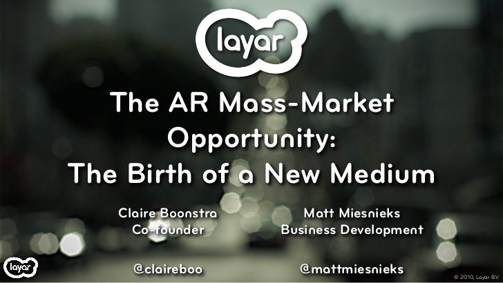 The AR Mass-Market        Opportunity: The Birth of a New Medium    Claire Boonstra      Matt Miesnieks      Co-founder   ...