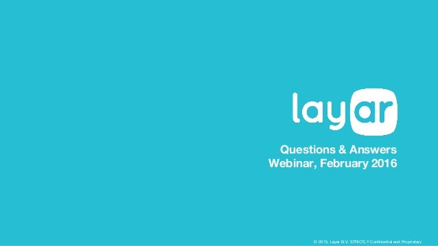 © 2015, Layar B.V. STRICTLY Confidential and Proprietary Questions & Answers Webinar, February 2016