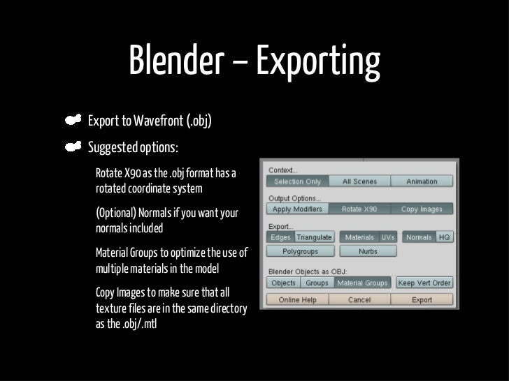 Blender – Exporting     Export to Wavefront (.obj)     Suggested options: •    Rotate X90 as the .obj format has a      ro...