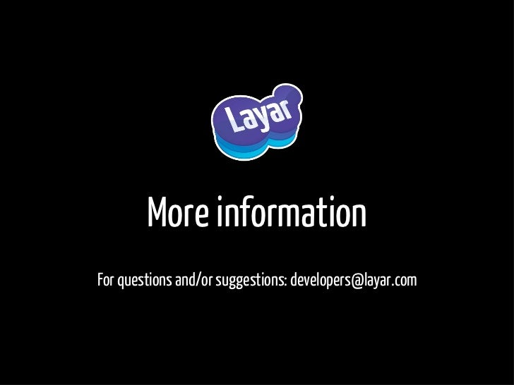 More information For questions and/or suggestions: developers@layar.com