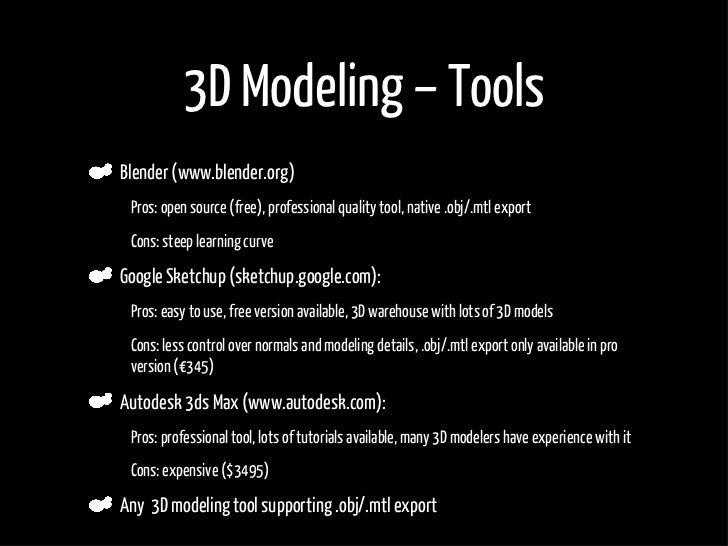 3D Modeling – Tools     Blender (www.blender.org) •    Pros: open source (free), professional quality tool, native .obj/.m...
