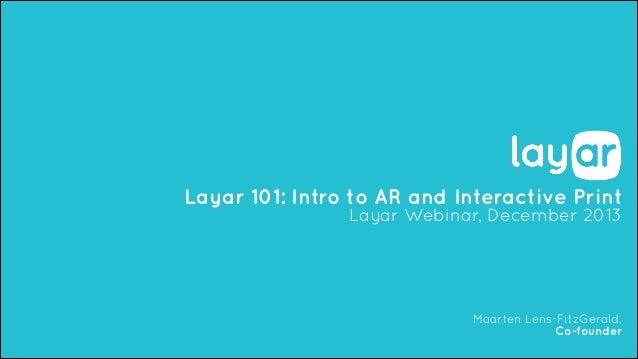 Layar 101: Intro to AR and Interactive Print Layar Webinar, December 2013  Maarten Lens-FitzGerald, Co-founder