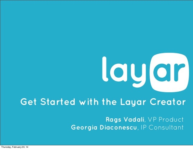 Get Started with the Layar Creator Rags Vadali, VP Product Georgia Diaconescu, IP Consultant Thursday, February 20, 14
