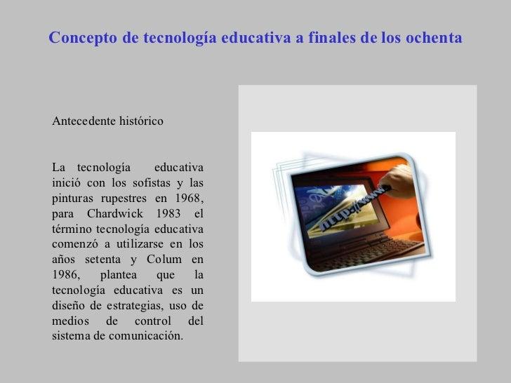 Concepto de tecnología educativa a finales de los ochenta   Antecedente histórico  La tecnología  educativa inició con lo...