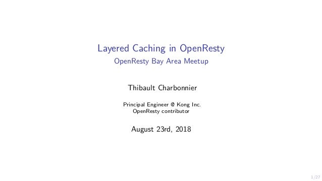 1/27 Layered Caching in OpenResty OpenResty Bay Area Meetup Thibault Charbonnier Principal Engineer @ Kong Inc. OpenResty ...