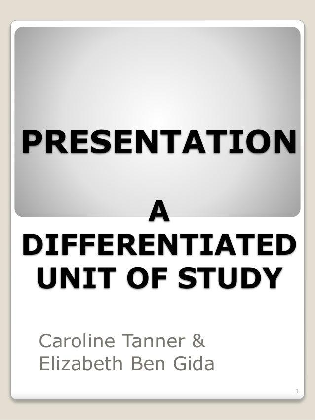 PRESENTATION A DIFFERENTIATED UNIT OF STUDY Caroline Tanner & Elizabeth Ben Gida 1