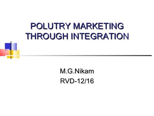 POLUTRY MARKETINGPOLUTRY MARKETING THROUGH INTEGRATIONTHROUGH INTEGRATION M.G.NikamM.G.Nikam RVD-12/16RVD-12/16
