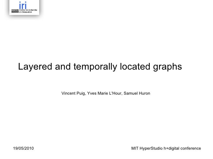 Layered and temporally located graphs Vincent Puig, Yves Marie L'Hour, Samuel Huron  19/05/2010 MIT HyperStudio h+digital ...