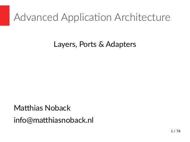 1 / 76 Advanced Application Architecture Layers, Ports & Adapters Matthias Noback info@matthiasnoback.nl