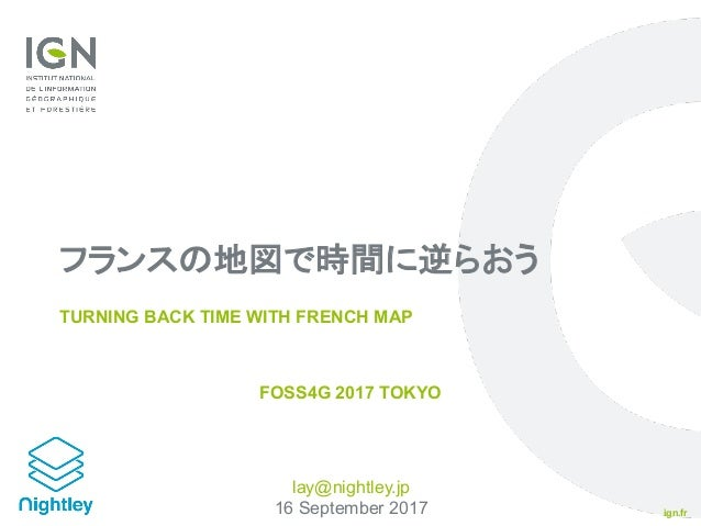 ign.fr フランスの地図で時間に逆らおう TURNING BACK TIME WITH FRENCH MAP FOSS4G 2017 TOKYO lay@nightley.jp 16 September 2017