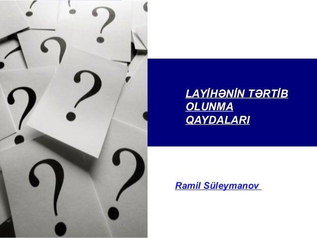 LAYİHƏNİN TƏRTİB OLUNMA QAYDALARI LAYİHƏNİN TƏRTİB Ramil Süleymanov QAYDALARI