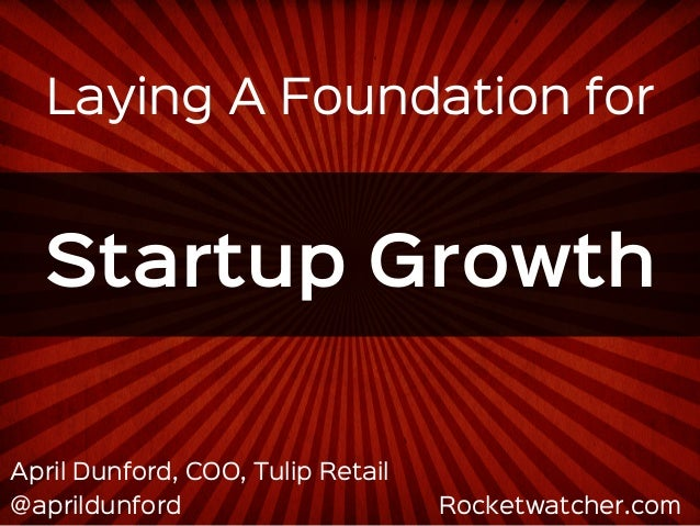 Laying A Foundation for  Startup Growth  April Dunford, COO, Tulip Retail  @aprildunford Rocketwatcher.com
