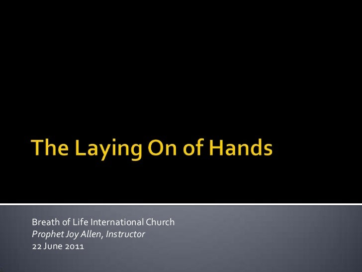 The Laying On of Hands<br />Breath of Life International Church<br />Prophet Joy Allen, Instructor<br />22 June 2011<br />