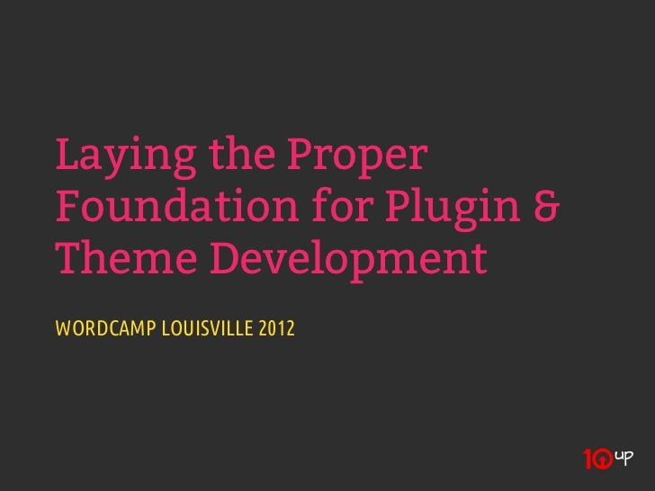 Laying the ProperFoundation for Plugin &Theme DevelopmentWORDCAMP LOUISVILLE 2012