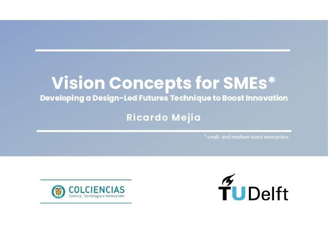 Ricardo Mejía Vision Concepts for SMEs* Developing a Design-Led Futures Technique to Boost Innovation * small- and medium-...